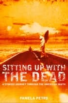 Sitting Up With the Dead: A Storied Journey Through the American South ebook by Pamela Petro