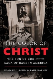 The Color of Christ - The Son of God and the Saga of Race in America ebook by Edward J. Blum,Paul Harvey