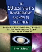 The 50 Best Sights in Astronomy and How to See Them ebook by Fred Schaaf