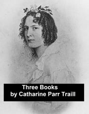 Works of Catharine Parr Traill: 3 Books and 1 Short Story (Canadian) ebook by Catharine Parr Traill