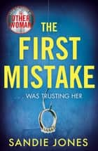 The First Mistake - The wife, the husband and the best friend - you can't trust anyone in this page-turning, unputdownable thriller ebook by Sandie Jones