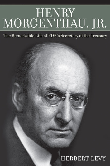 Henry Morgenthau, Jr. - The Remarkable Life of FDR's Secretary of the Treasury eBook by Herbert Levy