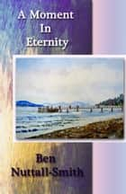 A Moment In Eternity ebook by Ben Nuttall Smith