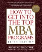 How to Get Into the Top MBA Programs, 5th Edition ebook by Richard Montauk