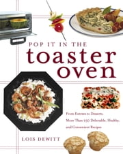 Pop It in the Toaster Oven - From Entrees to Desserts, More Than 250 Delectable, Healthy, and Convenient Reci pes ebook by Lois Dewitt