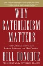 Why Catholicism Matters - How Catholic Virtues Can Reshape Society in the Twenty-First Century ebook by Bill Donohue