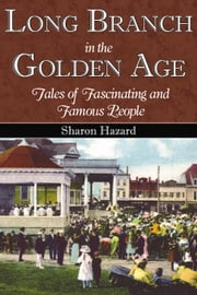 Long Branch in the Golden Age - Tales of Fascinating and Famous People ebook by Sharon Hazard
