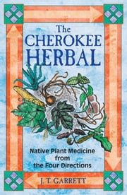 The Cherokee Herbal - Native Plant Medicine from the Four Directions ebook by J. T. Garrett