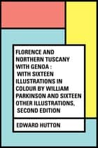 Florence and Northern Tuscany with Genoa : With Sixteen Illustrations in Colour by William Parkinson and Sixteen Other Illustrations, Second Edition ebook by Edward Hutton