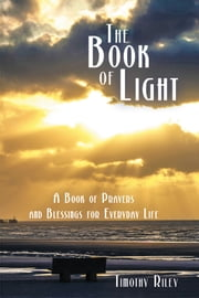 The Book of Light - A Book of Prayers and Blessings for Everyday Life ebook by Timothy Riley