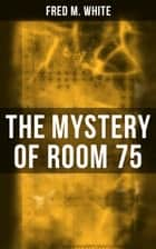 The Mystery of Room 75 - Crime Thriller ebook by Fred M. White