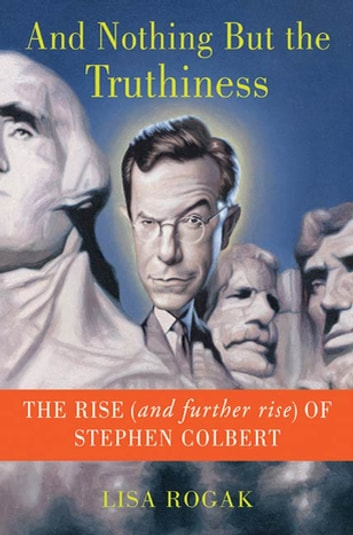 And Nothing But the Truthiness - The Rise (and Further Rise) of Stephen Colbert ebook by Lisa Rogak