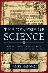 The Genesis of Science - How the Christian Middle Ages Launched the Scientific Revolution ebook by James Hannam