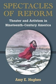 Spectacles of Reform - Theater and Activism in Nineteenth-Century America ebook by Amy E. Hughes