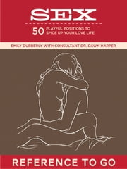 Sex: Reference to Go - Playful Positions to Spice Up Your Love Life ebook by Dr. Dawn Harper