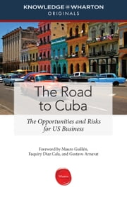The Road to Cuba - The Opportunities and Risks for US Business ebook by Knowledge@Wharton,Mauro F. Guillén,Faquiry Diaz Cala,Gustavo Arnavat