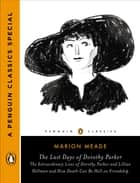 The Last Days of Dorothy Parker - The Extraordinary Lives of Dorothy Parker and Lillian Hellman and How Death CanBe Hell on Friendship (A Penguin Classics Special) ebook by Marion Meade