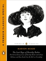 The Last Days of Dorothy Parker - The Extraordinary Lives of Dorothy Parker and Lillian Hellman and How Death Can Be Hell on Friendship (A Penguin Classics Special) ebook by Marion Meade