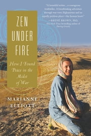 Zen Under Fire - How I Found Peace in the Midst of War ebook by Marianne Elliott