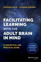 Facilitating Learning with the Adult Brain in Mind - A Conceptual and Practical Guide ebook by Kathleen Taylor, Catherine Marienau