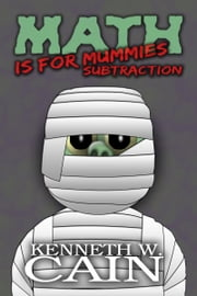 Math is for Mummies: Subtraction ebook by Kenneth W. Cain