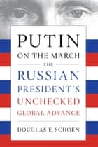 Putin on the March - The Russian President's Unchecked Global Advance ebook by Douglas E. Schoen