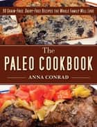 The Paleo Cookbook - 90 Grain-Free, Dairy-Free Recipes the Whole Family Will Love ebook by Anna Conrad