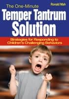 The One-Minute Temper Tantrum Solution - Strategies for Responding to Children's Challenging Behaviors ebook by Ronald Mah