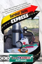 Survival Skills Express: Know How to Prepare for Common Disasters at Home and Learn Survival Skills to Survive in the Wild on Your Own ebook by KnowIt Express,Scott Graves