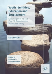 Youth Identities, Education and Employment - Exploring Post-16 and Post-18 Opportunities, Access and Policy ebook by Kate Hoskins