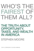 Who's the Fairest of Them All? - The Truth about Opportunity, Taxes, and Wealth in America ebook by Stephen Moore