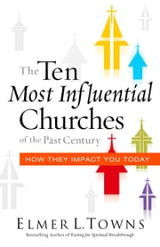The Ten Most Influential Churches of the Past Century - And How They Impact You Today ebook by Elmer Towns,Warren Bird,Ed Stetzer