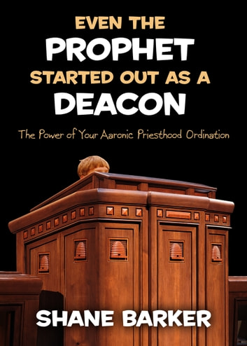 Even the Prophet Started out as a Deacon - The Power of Your Aaronic Priesthood Ordination ebook by Shane Barker