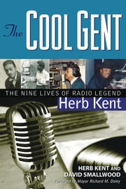The Cool Gent - The Nine Lives of Radio Legend Herb Kent ebook by Herb Kent,David Smallwood,Mayor Richard M. Daley