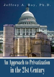 An Approach to Privatization in the 21st Century ebook by Jeffrey A. Roy, Ph.D.