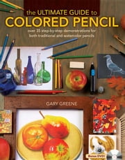 The Ultimate Guide to Colored Pencil: Over 40 Step-By-Step Demonstrations for Both Traditional and Watercolor Pencils ebook by Greene, Gary