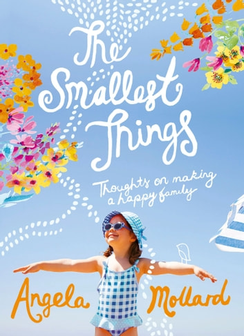 The Smallest Things - Thoughts on Making a Happy Family ebook by Angela Mollard