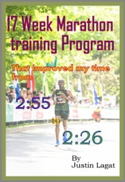 The 17 Week Marathon Training Program that Improved My Time from 2:55 to 2:26 ebook by Justin Lagat