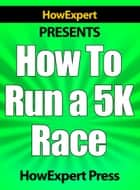 How To Run a 5K Race: Your Step-By-Step Guide To Running a 5K Faster ebook by HowExpert