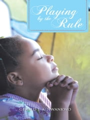 PLAYING BY THE RULE ebook by Gerald J. A. Nwankwo