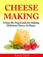 Cheese Making - A Step-By-Step Guide for Making Delicious Cheese At Home ebook by Karina Taylor