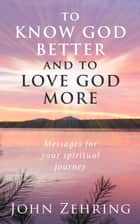 To Know God Better And To Love God More: Messages For Your Spiritual Journey ebook by
