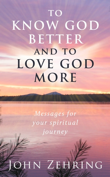 To Know God Better And To Love God More: Messages For Your Spiritual Journey ebook by John Zehring