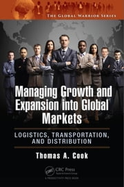 Managing Growth and Expansion into Global Markets: Logistics, Transportation, and Distribution ebook by Cook, Thomas A.