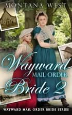 Wayward Mail Order Bride 2 - Wayward Mail Order Bride Series (Christian Mail Order Brides), #2 ebook by Montana West