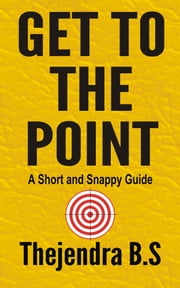 Get to the Point!: A Short and Snappy Guide ebook by Thejendra B.S