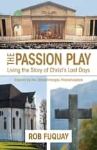 The Passion Play - Living the Story of Christ's Last Days ebook by Rob Fuquay