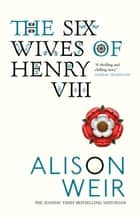 The Six Wives Of Henry VIII ebook by Alison Weir