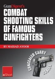 Gun Digest's Combat Shooting Skills of Famous Gunfighters eShort: Massad Ayoob discusses combat shooting & handgun skills gleaned from three famous gunfighters – Wyatt Earp, Charles Askins, Jr., and Jim Cirillo. ebook by Massad Ayoob