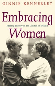 Embracing Women: Making History in the Church of Ireland ebook by Ginnie  Kennerley